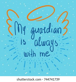My guardian is always with me quote lettering. Calligraphy inspiration graphic design typography element for print. Hand written postcard. Print for poster. Cute simple vector sign. Vintage style.