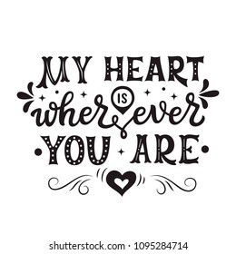 My heart is wherever you are. Romantic hand drawn typography quote for posters, t shirts, wedding decorations, Valentine day. Vector calligraphy