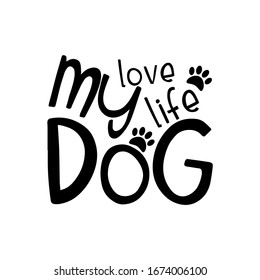 My Love My Life My Dog- text with paw prints. Good for home decor , poster, banner, textile print, and gift design.