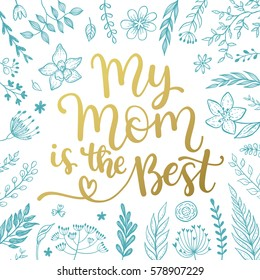 My mom is the best.  vector greeting card for Mother day with hand written  calligraphic phrase and floral design.