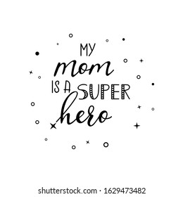 My mom is a super hero. Lettering. Ink illustration. Modern brush calligraphy Isolated on white background. t-shirt design