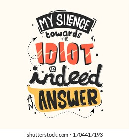 My silence towards idiot is indeed an answer. Quote typography lettering for t-shirt design. Vector illustration with hand-drawn lettering.