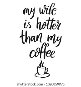 My wife is hotter than my coffee. Hand drawn lettering quote for cafe and restaurant. Inscription for prints and posters, menu design, invitation cards. Calligraphic and typographic collection