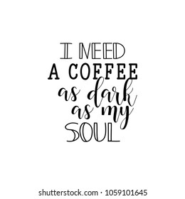 I Need a Coffee as Dark as My Soul. Lettering. Hand drawn vector illustration. element for flyers, banner, postcards and posters. Modern calligraphy