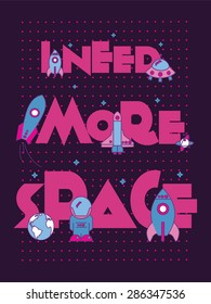 I Need More Space.Typographic Art and Flat Illustration for Poster Print ,Greeting Card ,T shirt apparel design.