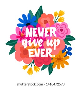 Never give up Ever - handdrawn illustration. Feminism inspirational quote made in vector. Woman motivational slogan. Inscription for t shirts, posters, cards. Floral digital sketch style design.