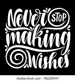Never stop making wishes.Inspirational quote.Hand drawn illustration with hand lettering.