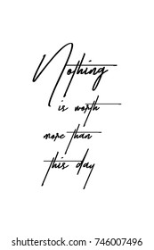 New Year Quote. Hand drawn holiday lettering. Modern brush calligraphy. Isolated on white background. Nothing is worth more than this day.
