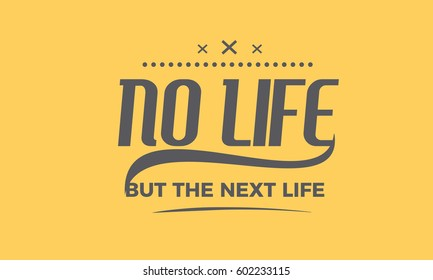 no life but the next life. life quote