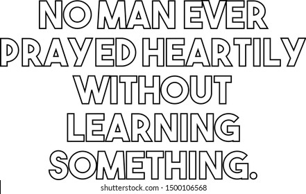No man ever prayed heartily without learning something