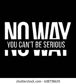 No Way You Can't Be Serious. Slice Fashion Slogan for T-shirt and apparels graphic vector Print.
