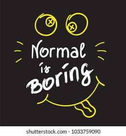 Normal is boring handwritten motivational quote. Print for inspiring poster, t-shirt, bags, logo, postcard, flyer, sticker, sweatshirt. Simple funny vector sign.