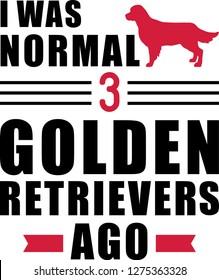 I was normal three Golden Retriever ago slogan