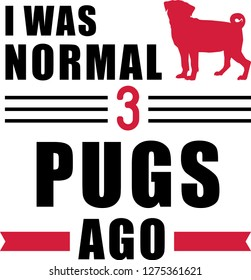I was normal three Pugs ago slogan