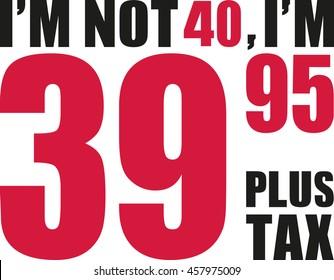 I'm not 40, I'm 39.95 plus tax - 40th birthday