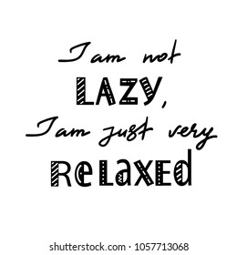 I am not lazy, I am just very relaxed - handwritten motivational quote. Print for inspiring poster, t-shirt, bag, logo, greeting postcard, flyer, sticker, sweatshirt, cups. Simple vector sign
