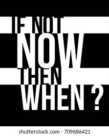If not now then when? monochrome brush Fashion Slogan for T-shirt and apparels graphic vector Print.