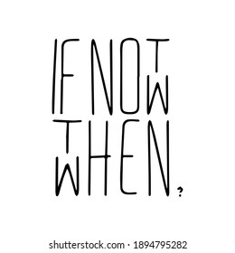 if not now then when Ink illustration. Modern brush calligraphy. Isolated on white background.