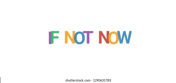 """If not now word concept. Colorful """"If not now"""" on white background. Use for cover, banner, blog."""