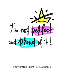 I am not perfect and proud of it - inspire and  motivational quote. Hand drawn beautiful lettering. Print for inspirational poster, t-shirt, bag, cups, card, flyer, sticker, badge. Cute funny vector