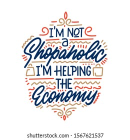 I'm not a shopaholic, I am helping the economy. Fashion hand lettering illustration for your design.