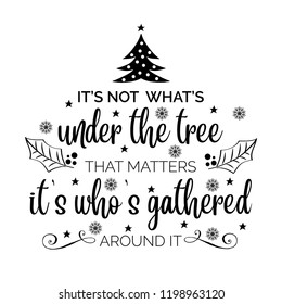 It's not what's under the tree, that matters it's who's gathered around it. Christmas quote. Black typography for Christmas cards design, poster, print