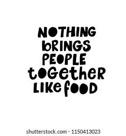 Nothing brings people together like food phrase. Ink illustration. Modern brush calligraphy. Isolated on white background.