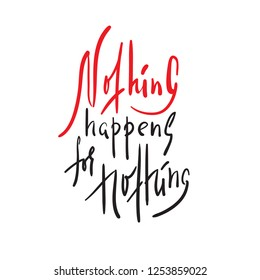 Nothing happens for nothing - inspire and motivational quote. Hand drawn beautiful lettering. Print for inspirational poster, t-shirt, bag, cups, card, flyer, sticker, badge. Elegant calligraphy sign