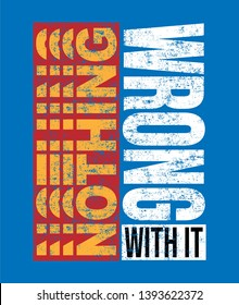 Nothing Wrong With It Fashion slogan for different apparel and T-shirt. - Vector