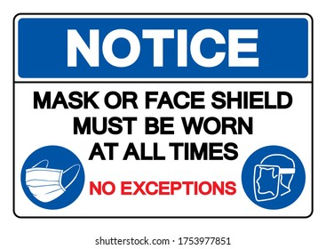 Notice Mask Or Face Shield Must Be Worn At All Time No Exceptions Symbol Sign ,Vector Illustration, Isolate On White Background Label. EPS10