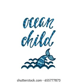 Ocean child. Inspirational quote about summer. Modern calligraphy phrase with hand drawn mermaid tail and waves. Simple vector lettering for print and poster. Typography design.