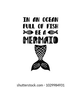 In an ocean full of fish be a mermaid. Inspiration quote about summer in scandinavian style. Hand drawn typography design. Monochrome vector illustration EPS10 isolated on white background.