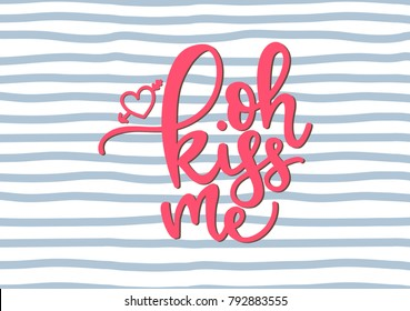Oh kiss me. Love lettering. Handwritten qoute. Valentine's day card