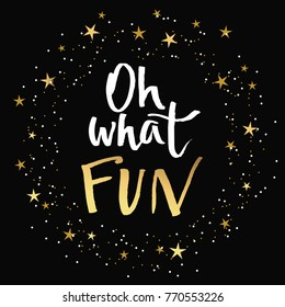 Oh what FUN, Christmas theme modern handwritten brush pen calligraphy script. Hand drawn design element in white and gold foil effect, isolated on black background with decorative gold stars and dots.