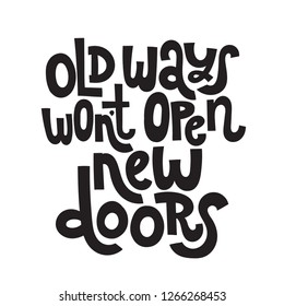 Old ways wont open new doors - unique vector hand drawn motivational quote to keep inspired for success. Phrase for business goals, self development, personal growth, coaching, mentoring, social media