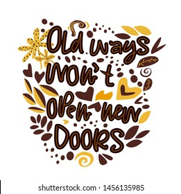 Old ways wont open new doors. Vector hand drawn encouraging lettering positive phrase. Modern brush calligraphy for blogs and social media. Motivation and inspiration quotes for invitations, greeting