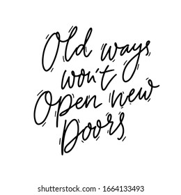 Old ways won't open new doors. Motivational quote, coaching saying about personal growth and step outside from comfort zone to get new experience. Black handwritten phrase isolated on white