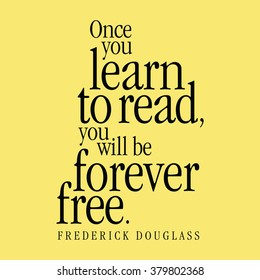 """""""Once you learn to read, you will be forever free."""" Frederick Douglass"""