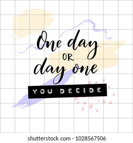 One day or day one, you decide. Inspirational and motivational quote. Embossed tape words and brush calligraphy on squared paper and abstract pastel brush strokes.