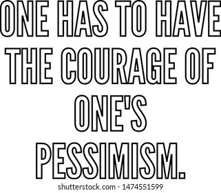 One has to have the courage of one's pessimism