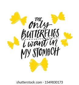 The only butterflies i want in my stomach. Funny quote poster for italian restaurant, cafe, pasta bar, buffet. T-shirt design for foodie, sarcastic saying about love and romance. Hungry saying
