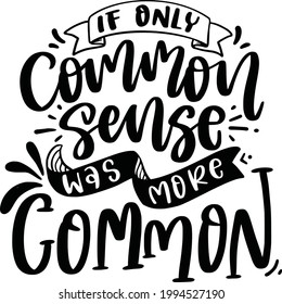 If Only Common Sense Was More Common. Funny Lettering Quotes Inspiration For Printable, Poster, Mugs, T-Shirt Design, etc.