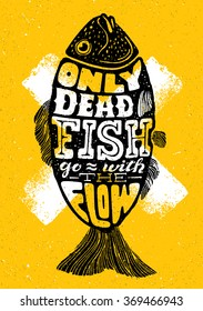 Only Dead Fish Go With The Flow.Inspiring Lettering Creative Motivation QuoteComposition. Vector Typography Banner Design Concept