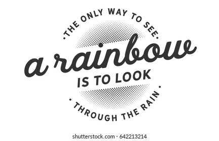 The only way to see a rainbow is to look through the rain. Inspirational Quotes