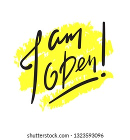 I am open - simple inspire and motivational quote. English idiom, slang. Lettering. Print for inspirational poster, t-shirt, bag, cups, card, flyer, sticker, badge. Cute and funny vector sign