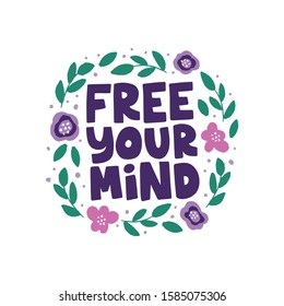 Optimistic hand drawn phrase vector illustration. Free your mind typography. Inspirational quote in flat abstract colored floral border. Motivational lettering isolated design element