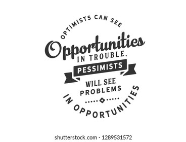 Optimists can see opportunities in trouble, pessimists will see problems in opportunities