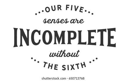 Our five senses are incomplete without the sixth