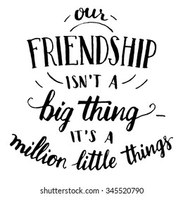 Our friendship isn't a big thing - it's a million little things. Hand