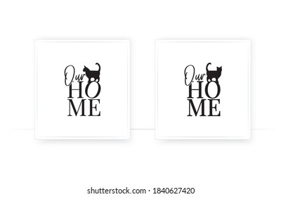 Our home, vector. Cat silhouette. Wording design, lettering. Wall decals, wall art, artwork. Cat lovers quote. Scandinavian minimalist two pieces poster design